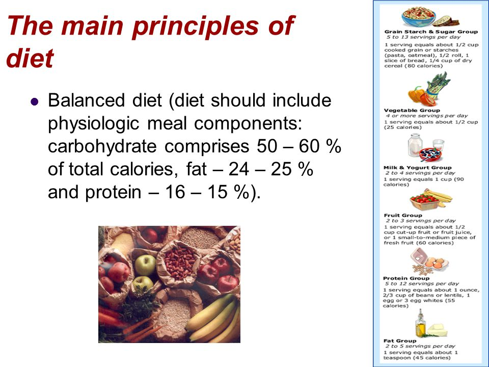 The main principles of diet Balanced diet (diet should include physiologic meal components: carbohydrate comprises 50 – 60 % of total calories, fat –