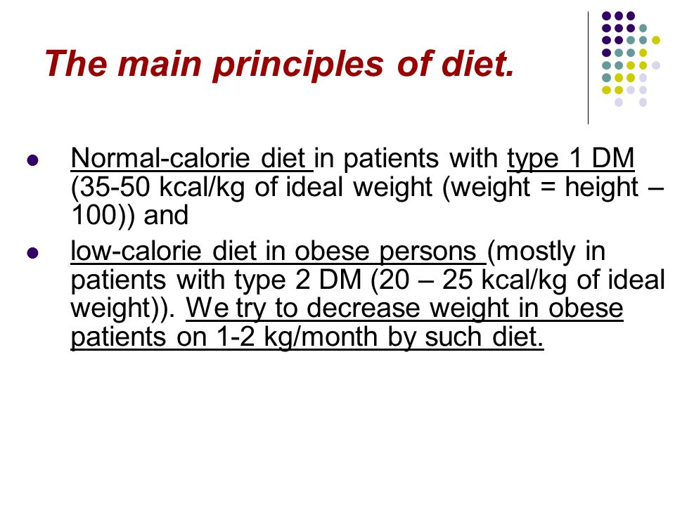 The main principles of diet. Normal-calorie diet in patients with type 1 DM (35-50 kcal/kg of ideal weight (weight = height – 100)) and low-calorie di