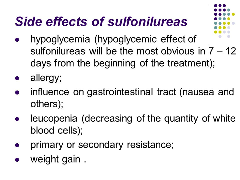 Side effects of sulfonilureas hypoglycemia (hypoglycemic effect of sulfonilureas will be the most obvious in 7 – 12 days from the beginning of the tre