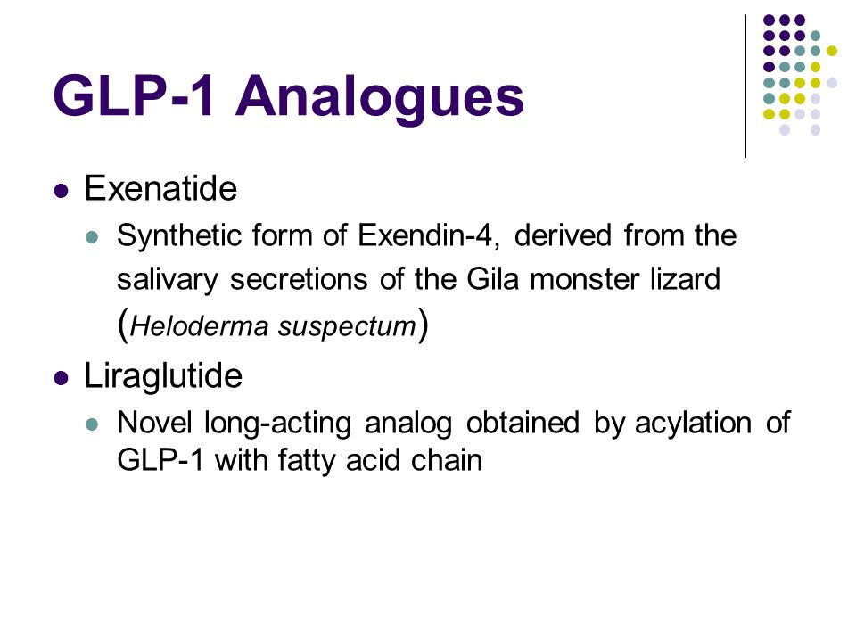 GLP-1 Analogues Exenatide Synthetic form of Exendin-4, derived from the salivary secretions of the Gila monster lizard ( Heloderma suspectum ) Liraglu
