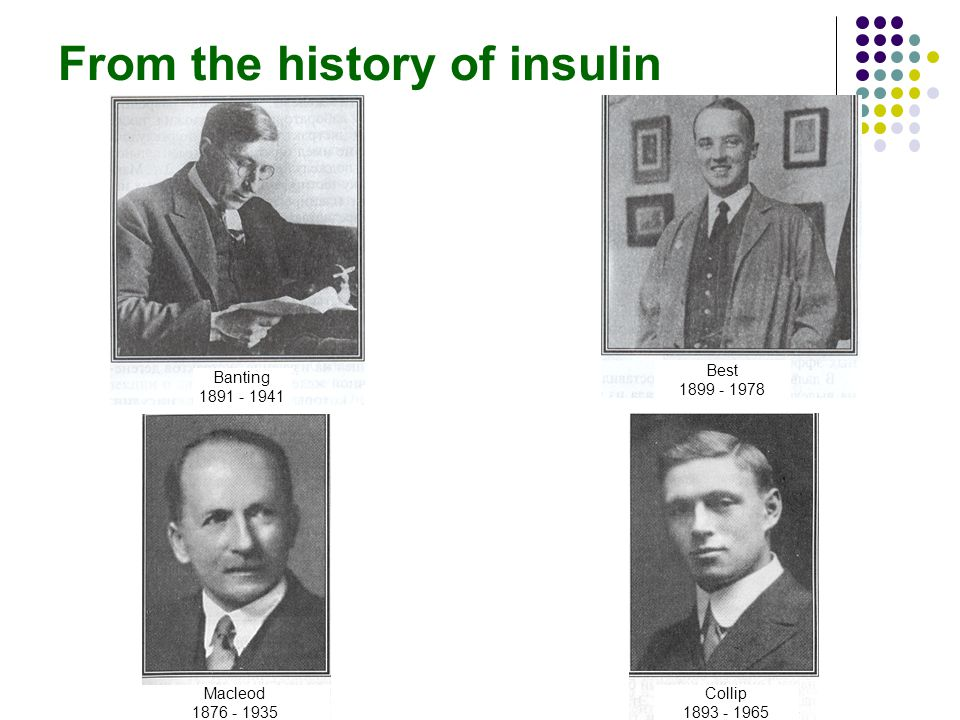 From the history of insulin Banting 1891 - 1941 Best 1899 - 1978 Macleod 1876 - 1935 Collip 1893 - 1965
