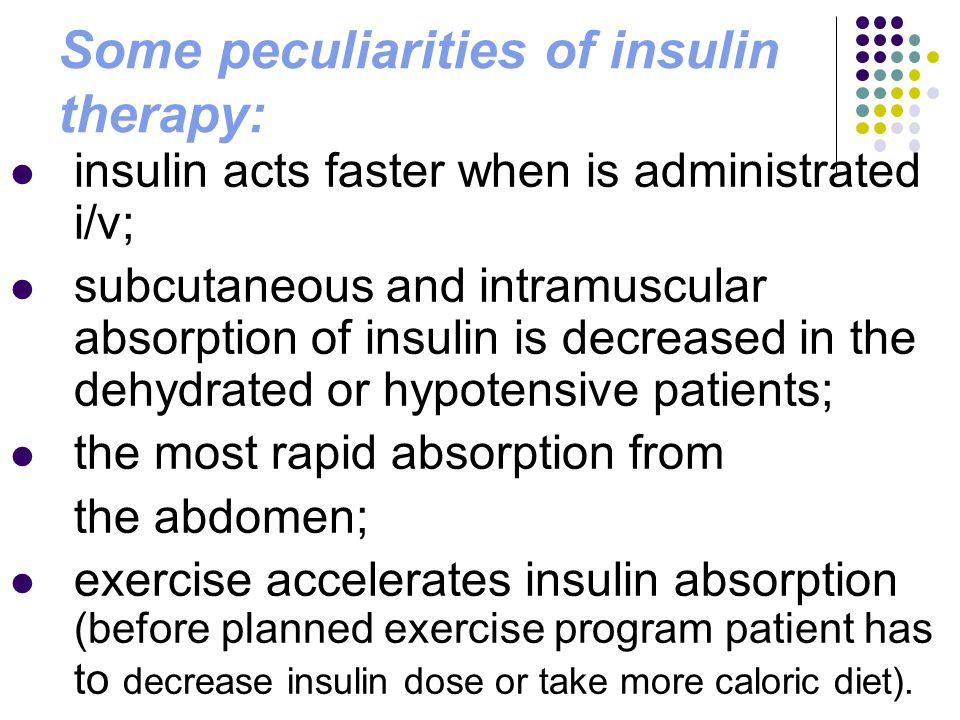 Some peculiarities of insulin therapy: insulin acts faster when is administrated i/v; subcutaneous and intramuscular absorption of insulin is decrease