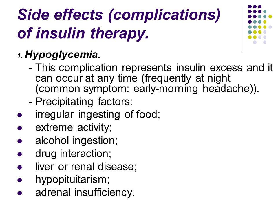 Side effects (complications) of insulin therapy. 1. Hypoglycemia. - This complication represents insulin excess and it can occur at any time (frequent