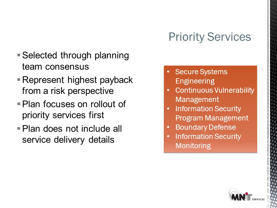  Selected through planning team consensus  Represent highest payback from a risk perspective  Plan focuses on rollout of priority services first  Plan does not include all service delivery details Priority Services Secure Systems Engineering Continuous Vulnerability Management Information Security Program Management Boundary Defense Information Security Monitoring Secure Systems Engineering Continuous Vulnerability Management Information Security Program Management Boundary Defense Information Security Monitoring