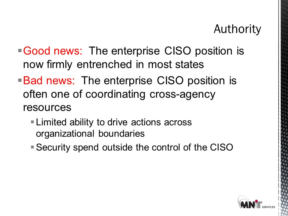  Good news: The enterprise CISO position is now firmly entrenched in most states  Bad news: The enterprise CISO position is often one of coordinating cross-agency resources  Limited ability to drive actions across organizational boundaries  Security spend outside the control of the CISO