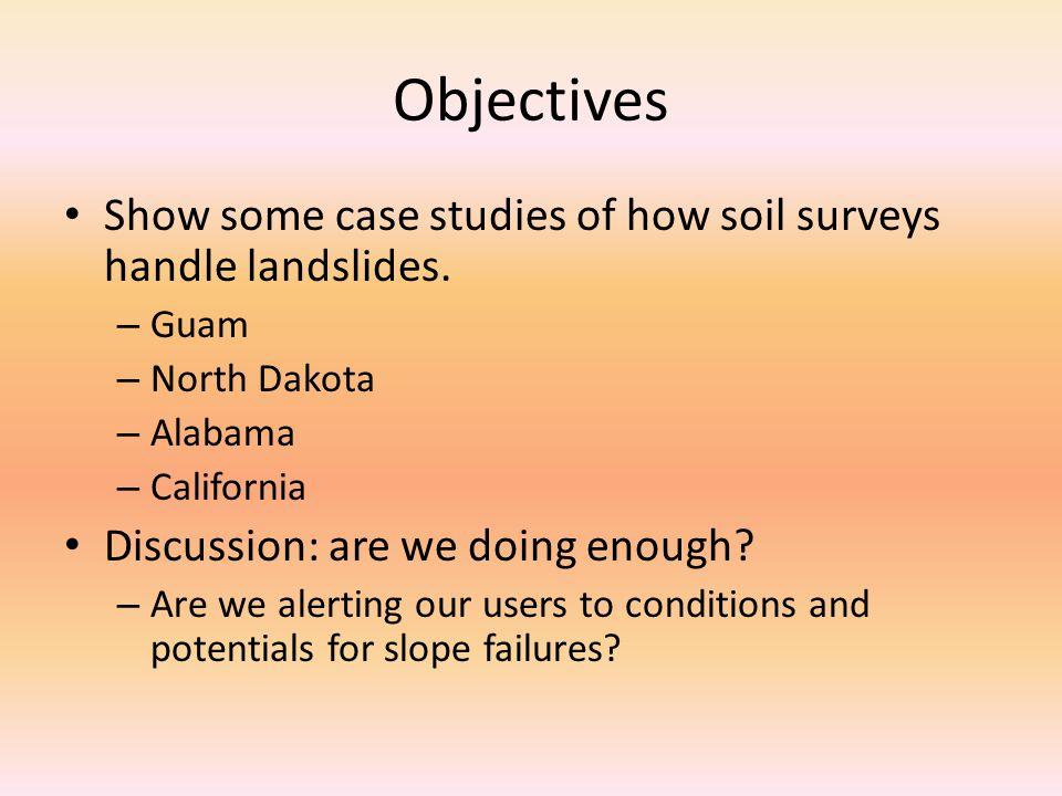 Objectives Show some case studies of how soil surveys handle landslides. – Guam – North Dakota – Alabama – California Discussion: are we doing enough?