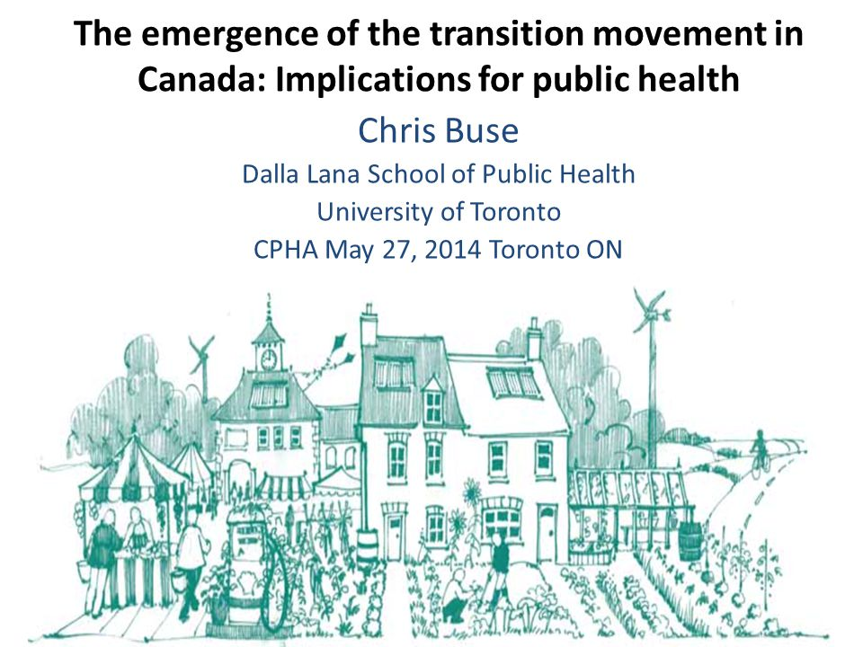 Chris Buse Dalla Lana School of Public Health University of Toronto CPHA May 27, 2014 Toronto ON The emergence of the transition movement in Canada: Implications for public health