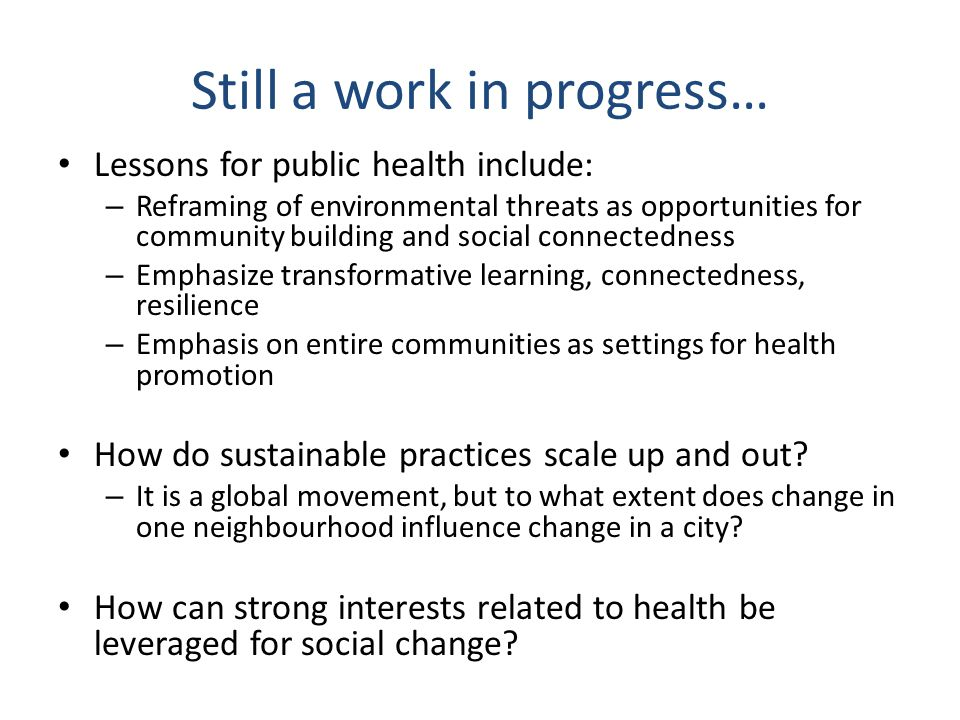Still a work in progress… Lessons for public health include: – Reframing of environmental threats as opportunities for community building and social connectedness – Emphasize transformative learning, connectedness, resilience – Emphasis on entire communities as settings for health promotion How do sustainable practices scale up and out.