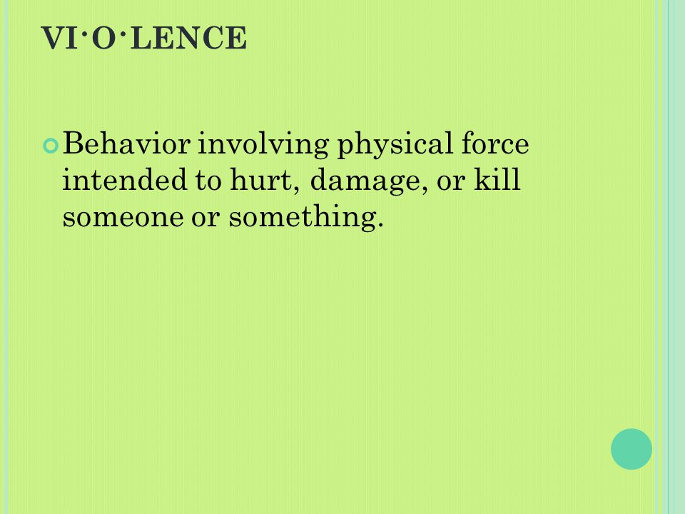 VI · O · LENCE Behavior involving physical force intended to hurt, damage, or kill someone or something.