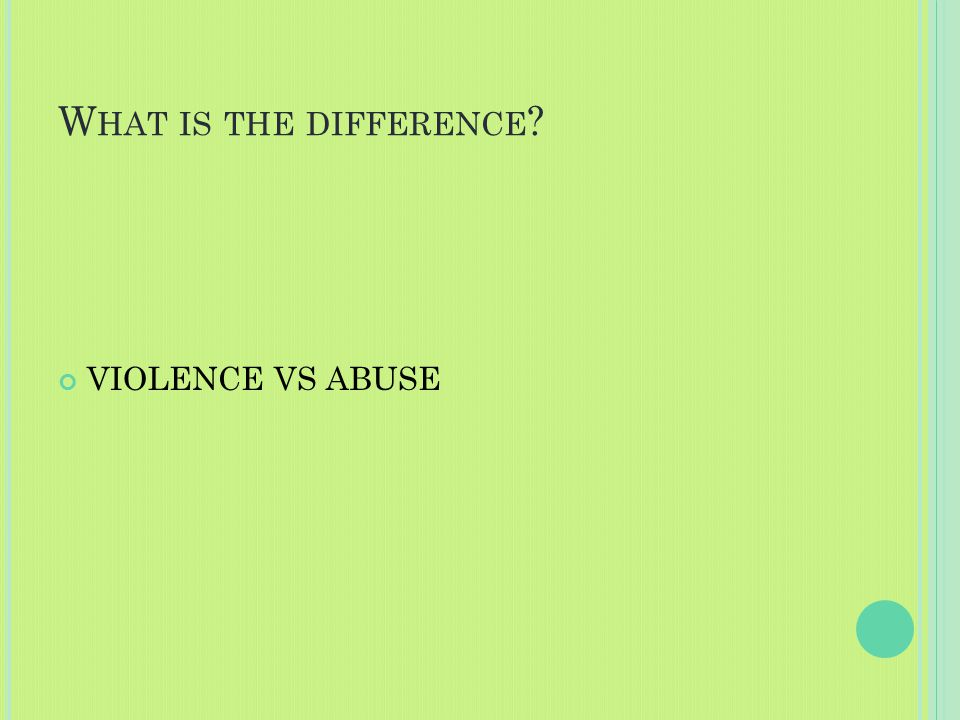 W HAT IS THE DIFFERENCE ? VIOLENCE VS ABUSE