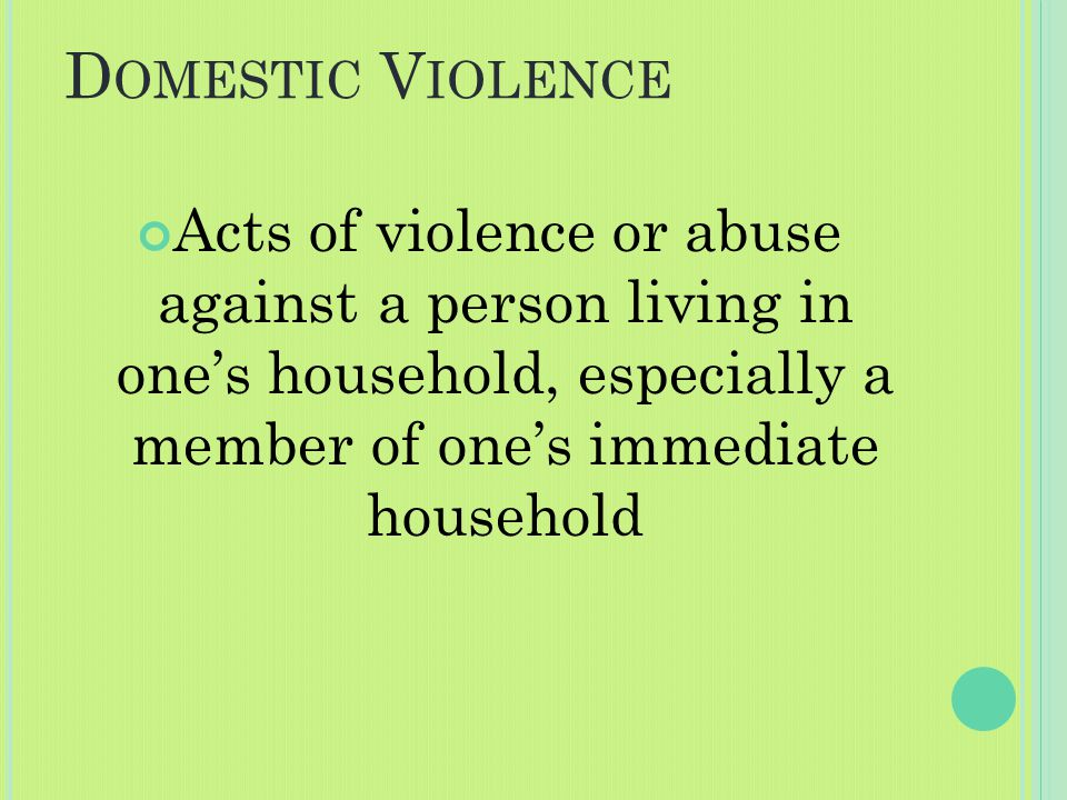 D OMESTIC V IOLENCE Acts of violence or abuse against a person living in one's household, especially a member of one's immediate household