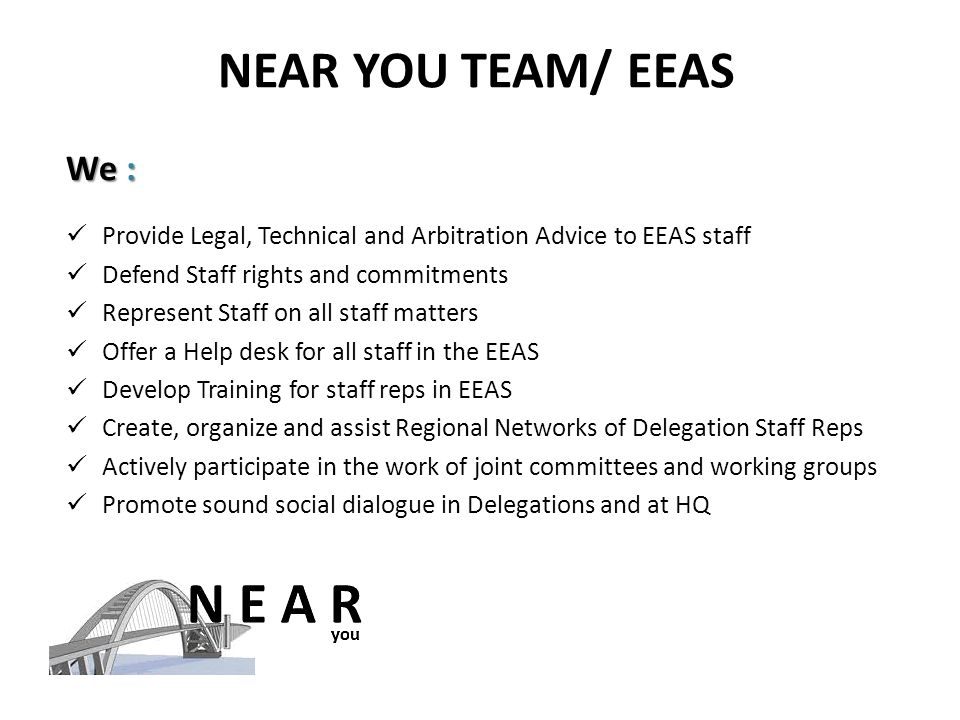 NEAR YOU TEAM/ EEAS We : Provide Legal, Technical and Arbitration Advice to EEAS staff Defend Staff rights and commitments Represent Staff on all staff matters Offer a Help desk for all staff in the EEAS Develop Training for staff reps in EEAS Create, organize and assist Regional Networks of Delegation Staff Reps Actively participate in the work of joint committees and working groups Promote sound social dialogue in Delegations and at HQ