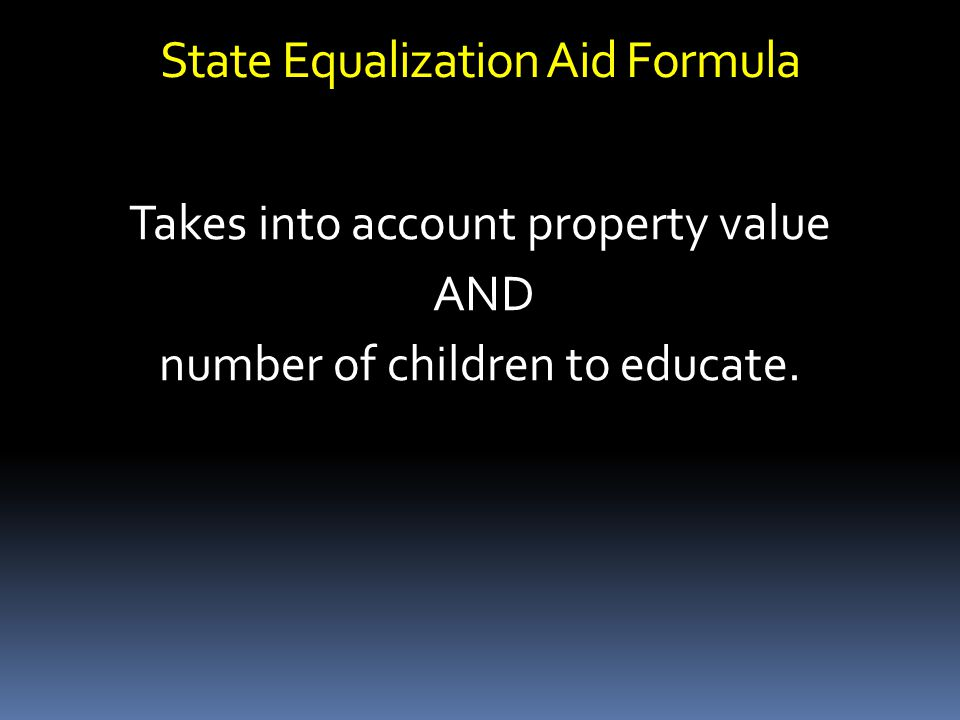 State Equalization Aid Formula Takes into account property value AND number of children to educate.