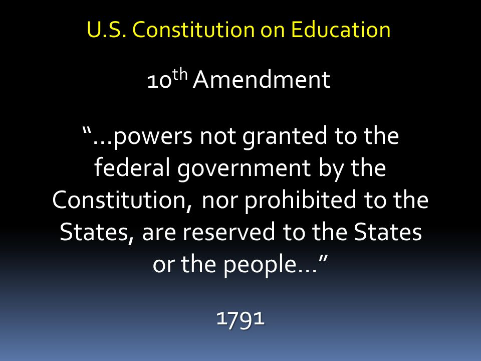 """U.S. Constitution on Education 10 th Amendment """"…powers not granted to the federal government by the Constitution, nor prohibited to the States, are r"""
