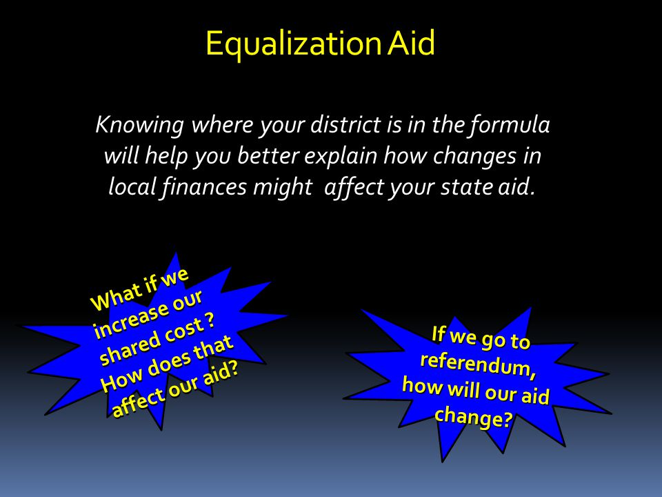 Equalization Aid Knowing where your district is in the formula will help you better explain how changes in local finances might affect your state aid.