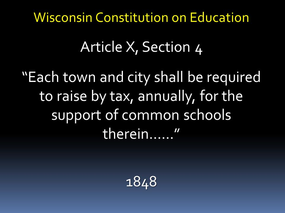Wisconsin Constitution on Education Article X, Section 4 Each town and city shall be required to raise by tax, annually, for the support of common schools therein…… 1848
