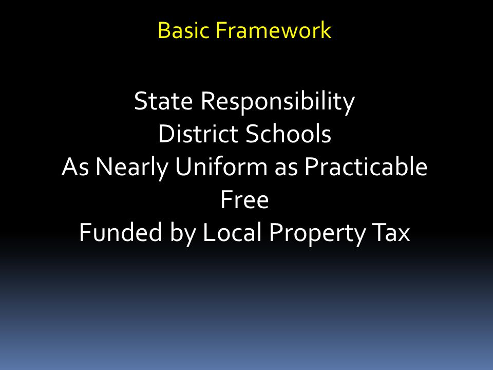Basic Framework State Responsibility District Schools As Nearly Uniform as Practicable Free Funded by Local Property Tax