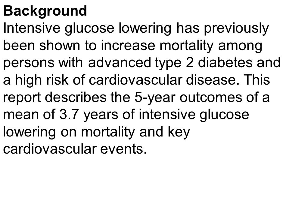 Background Intensive glucose lowering has previously been shown to increase mortality among persons with advanced type 2 diabetes and a high risk of c