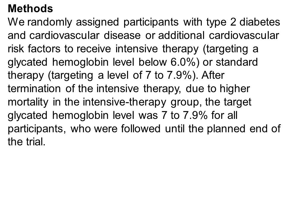 Methods We randomly assigned participants with type 2 diabetes and cardiovascular disease or additional cardiovascular risk factors to receive intensive therapy (targeting a glycated hemoglobin level below 6.0%) or standard therapy (targeting a level of 7 to 7.9%).