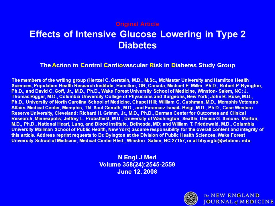 Original Article Effects of Intensive Glucose Lowering in Type 2 Diabetes The Action to Control Cardiovascular Risk in Diabetes Study Group N Engl J Med Volume 358(24):2545-2559 June 12, 2008 The members of the writing group (Hertzel C.
