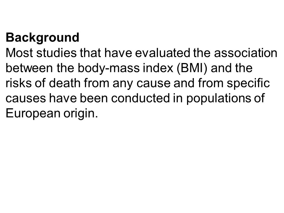 Background Most studies that have evaluated the association between the body-mass index (BMI) and the risks of death from any cause and from specific causes have been conducted in populations of European origin.