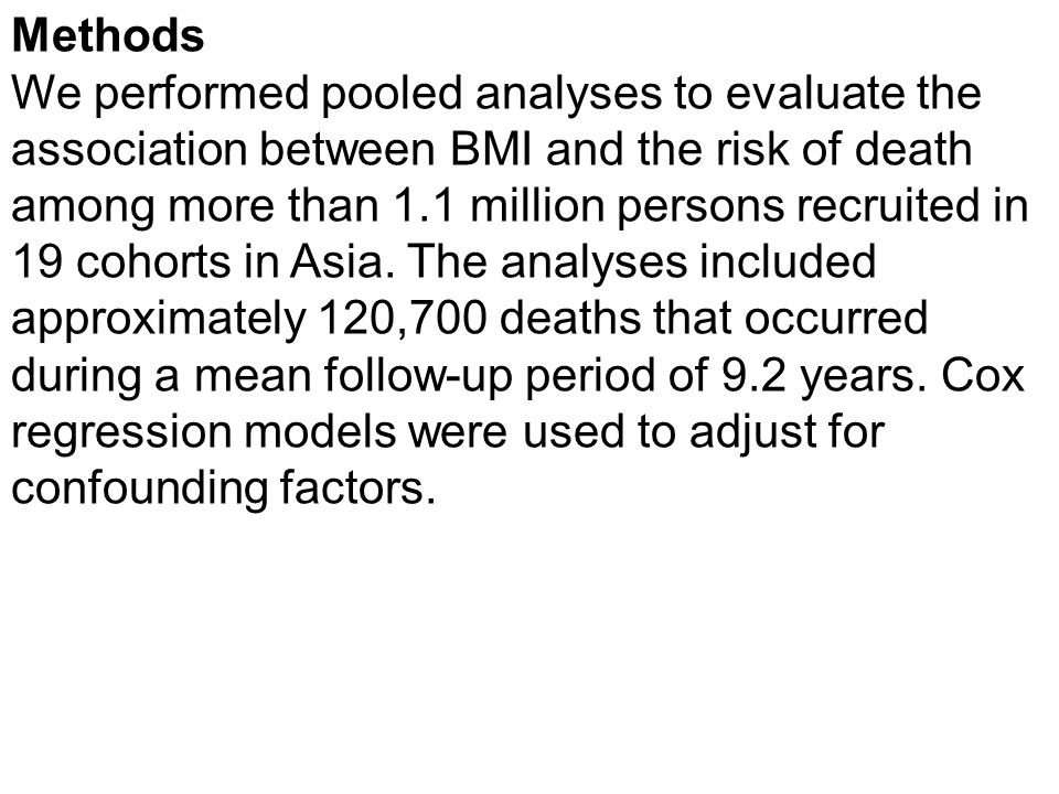 Methods We performed pooled analyses to evaluate the association between BMI and the risk of death among more than 1.1 million persons recruited in 19 cohorts in Asia.