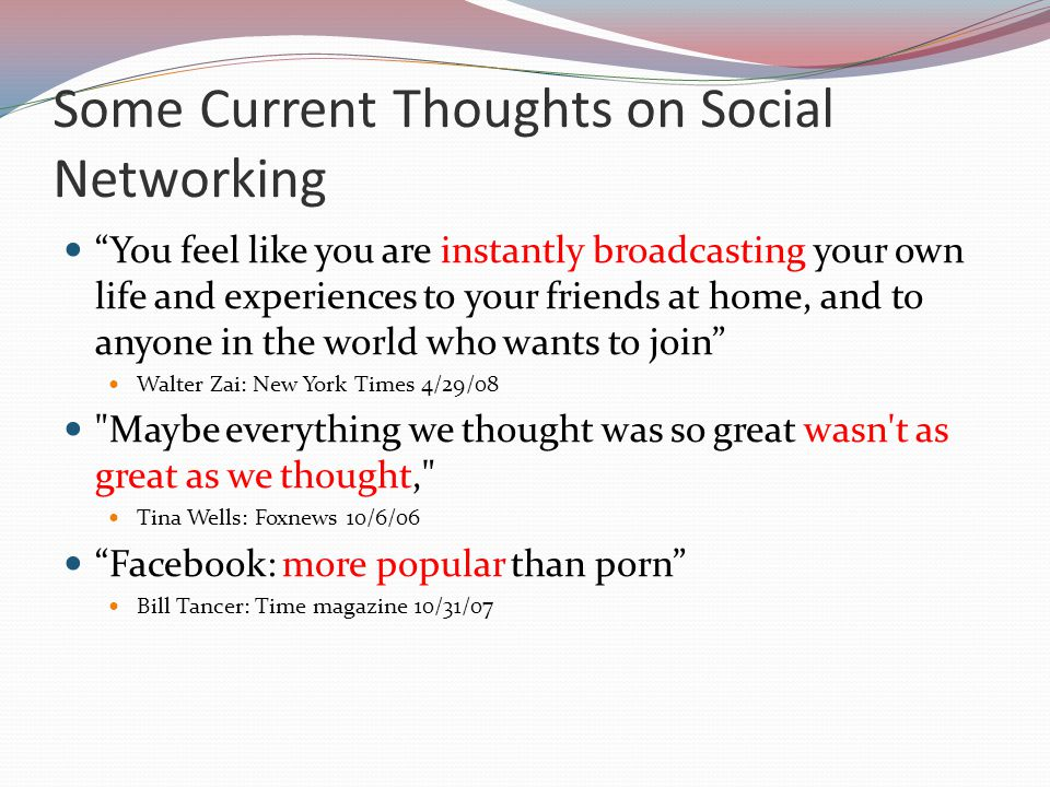Some Current Thoughts on Social Networking You feel like you are instantly broadcasting your own life and experiences to your friends at home, and to anyone in the world who wants to join Walter Zai: New York Times 4/29/08 Maybe everything we thought was so great wasn t as great as we thought, Tina Wells: Foxnews 10/6/06 Facebook: more popular than porn Bill Tancer: Time magazine 10/31/07