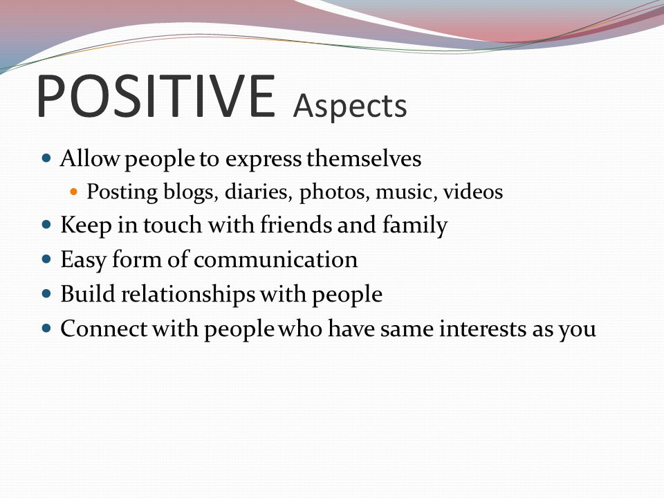 POSITIVE Aspects Allow people to express themselves Posting blogs, diaries, photos, music, videos Keep in touch with friends and family Easy form of communication Build relationships with people Connect with people who have same interests as you