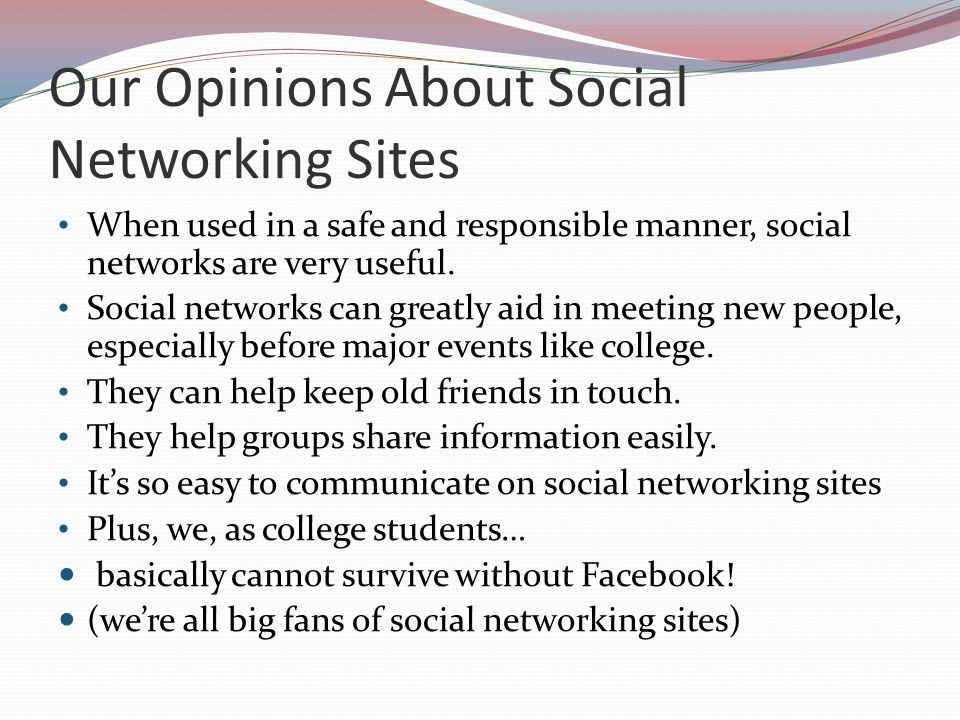Our Opinions About Social Networking Sites When used in a safe and responsible manner, social networks are very useful.