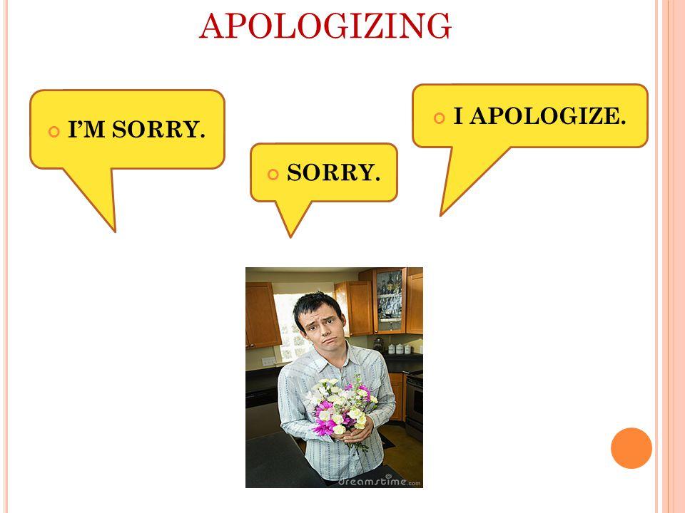 APOLOGIZING I'M SORRY. I APOLOGIZE. SORRY.