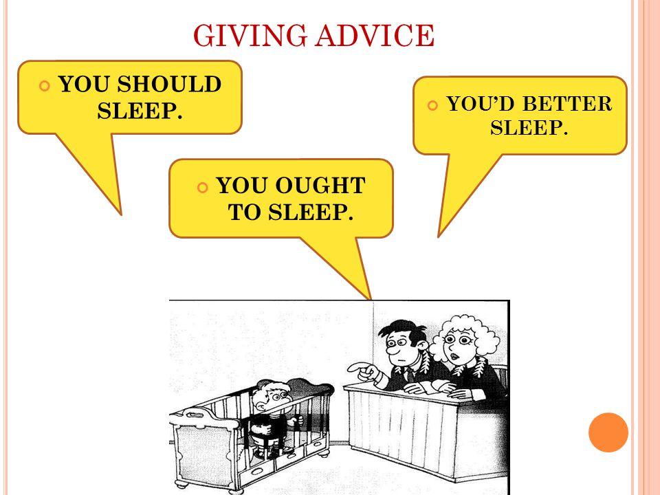 GIVING ADVICE YOU OUGHT TO SLEEP. YOU SHOULD SLEEP. YOU'D BETTER SLEEP.