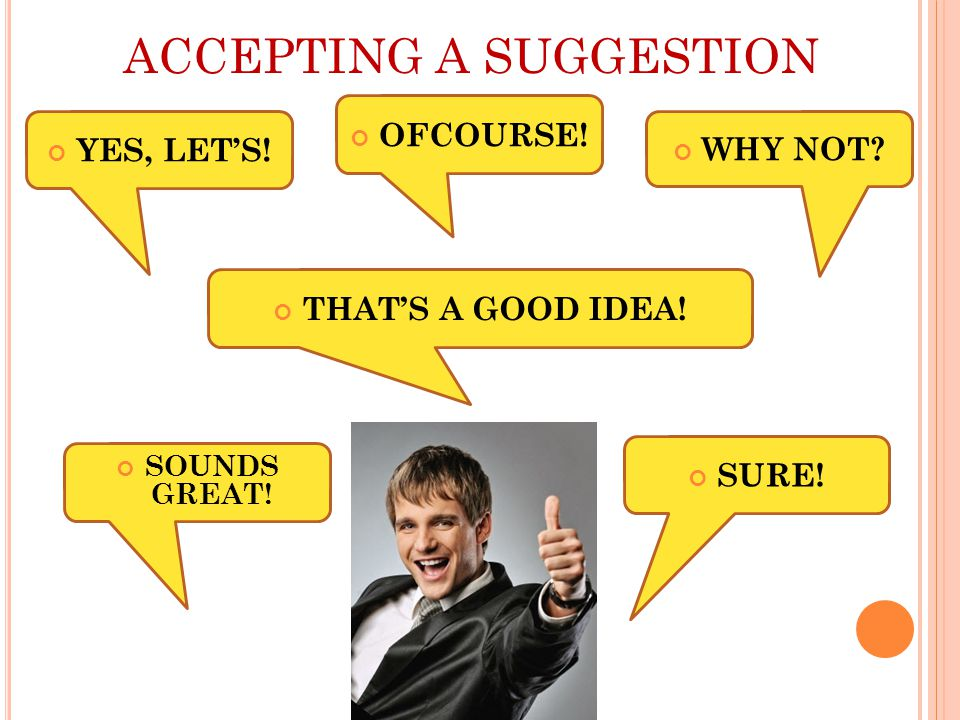 ACCEPTING A SUGGESTION YES, LET'S! THAT'S A GOOD IDEA! SOUNDS GREAT! WHY NOT SURE! OFCOURSE!