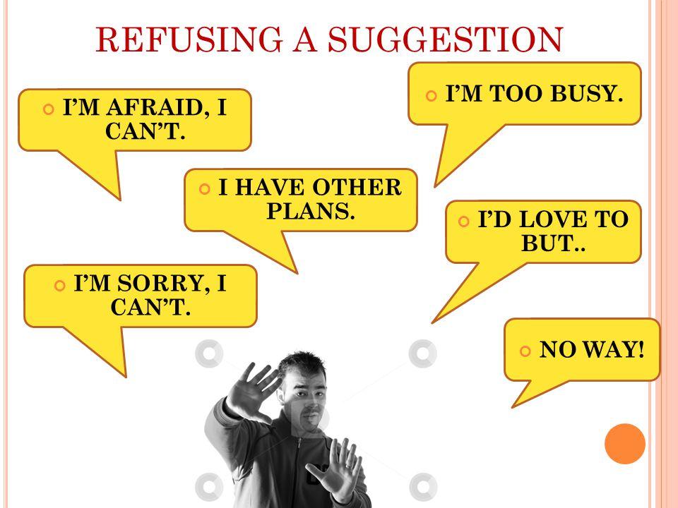 REFUSING A SUGGESTION I'M AFRAID, I CAN'T. NO WAY.