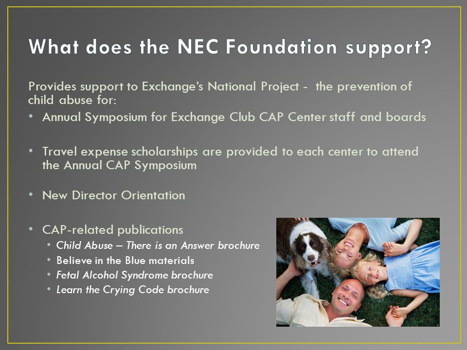 Provides support to Exchange's National Project - the prevention of child abuse for: Annual Symposium for Exchange Club CAP Center staff and boards Travel expense scholarships are provided to each center to attend the Annual CAP Symposium New Director Orientation CAP-related publications Child Abuse – There is an Answer brochure Believe in the Blue materials Fetal Alcohol Syndrome brochure Learn the Crying Code brochure