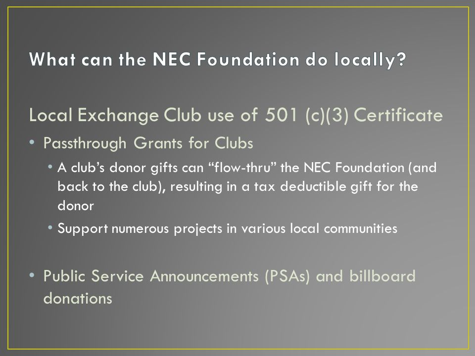 Local Exchange Club use of 501 (c)(3) Certificate Passthrough Grants for Clubs A club's donor gifts can flow-thru the NEC Foundation (and back to the club), resulting in a tax deductible gift for the donor Support numerous projects in various local communities Public Service Announcements (PSAs) and billboard donations