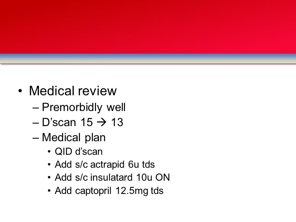 Medical review –Premorbidly well –D'scan 15  13 –Medical plan QID d'scan Add s/c actrapid 6u tds Add s/c insulatard 10u ON Add captopril 12.5mg tds