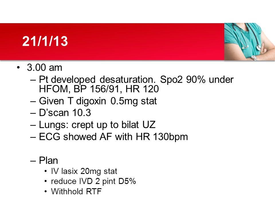3.00 am –Pt developed desaturation. Spo2 90% under HFOM, BP 156/91, HR 120 –Given T digoxin 0.5mg stat –D'scan 10.3 –Lungs: crept up to bilat UZ –ECG