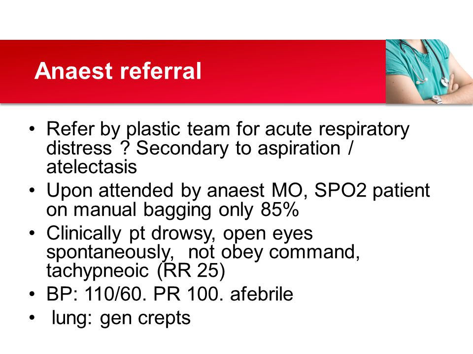Refer by plastic team for acute respiratory distress ? Secondary to aspiration / atelectasis Upon attended by anaest MO, SPO2 patient on manual baggin