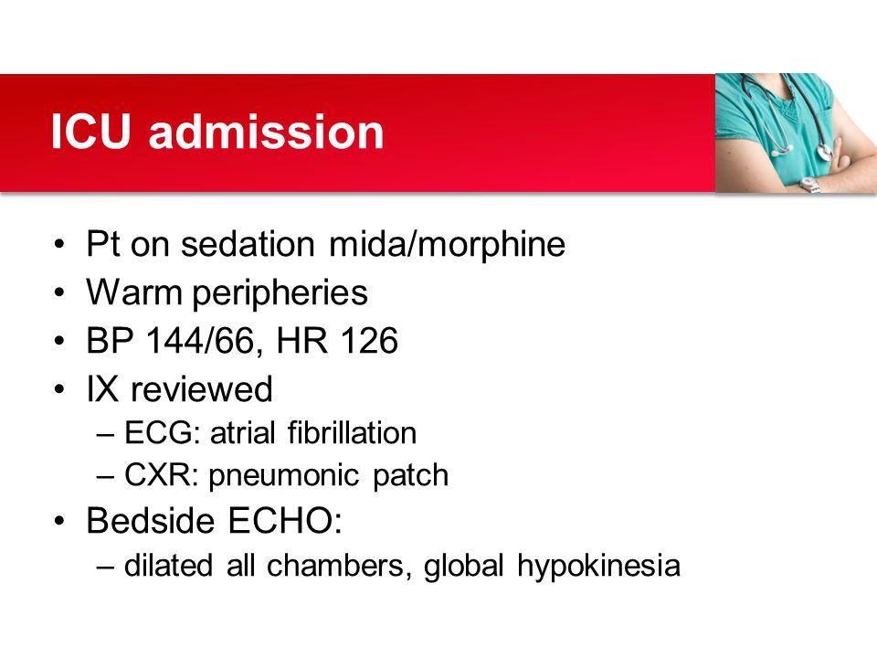 Pt on sedation mida/morphine Warm peripheries BP 144/66, HR 126 IX reviewed –ECG: atrial fibrillation –CXR: pneumonic patch Bedside ECHO: –dilated all