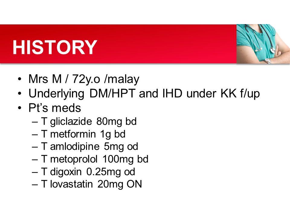 Mrs M / 72y.o /malay Underlying DM/HPT and IHD under KK f/up Pt's meds –T gliclazide 80mg bd –T metformin 1g bd –T amlodipine 5mg od –T metoprolol 100
