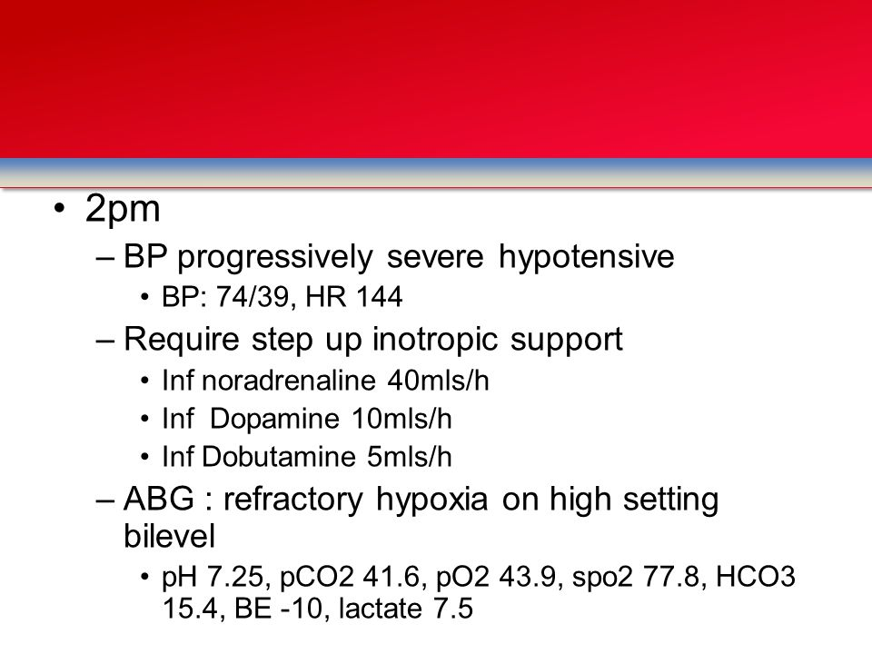 2pm –BP progressively severe hypotensive BP: 74/39, HR 144 –Require step up inotropic support Inf noradrenaline 40mls/h Inf Dopamine 10mls/h Inf Dobut