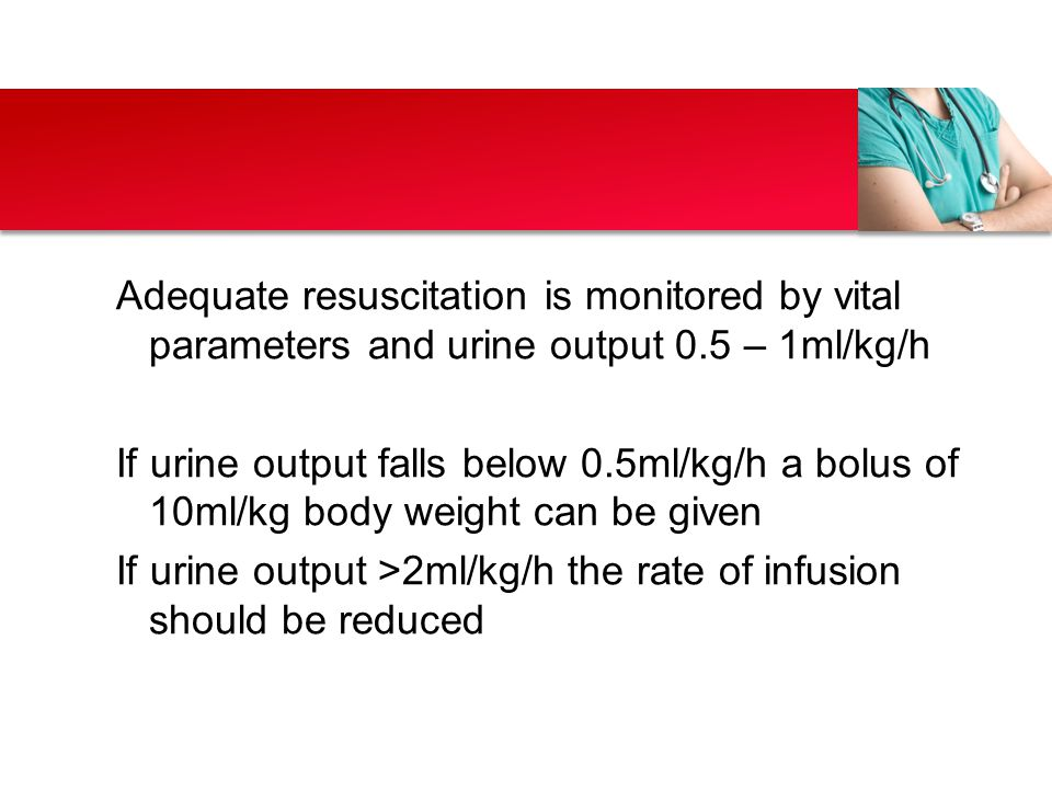 Adequate resuscitation is monitored by vital parameters and urine output 0.5 – 1ml/kg/h If urine output falls below 0.5ml/kg/h a bolus of 10ml/kg body