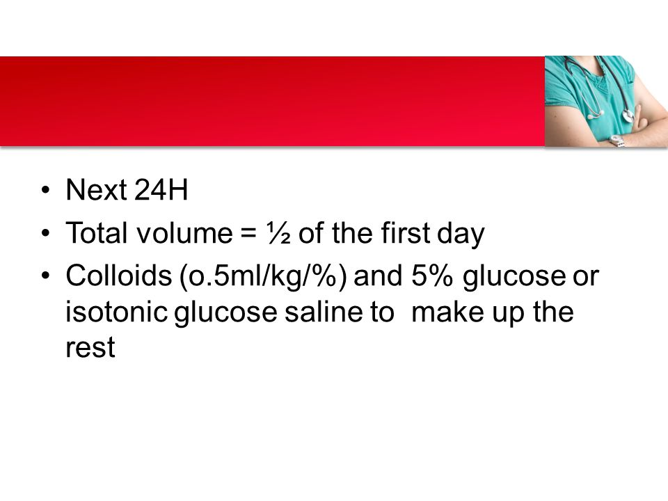 Next 24H Total volume = ½ of the first day Colloids (o.5ml/kg/%) and 5% glucose or isotonic glucose saline to make up the rest