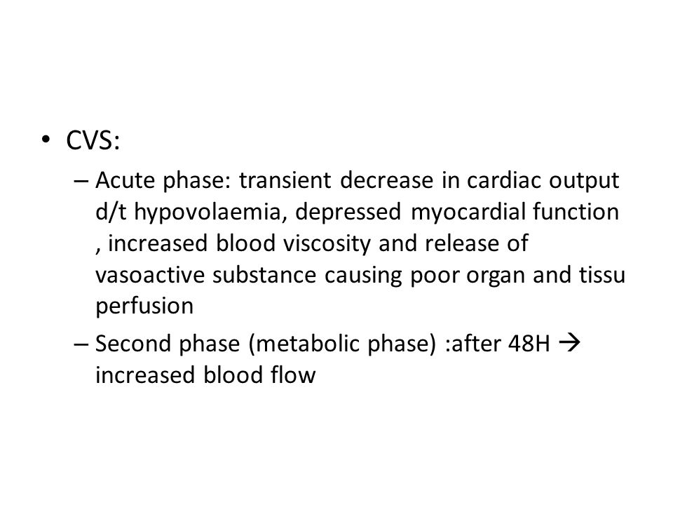 CVS: – Acute phase: transient decrease in cardiac output d/t hypovolaemia, depressed myocardial function, increased blood viscosity and release of vas