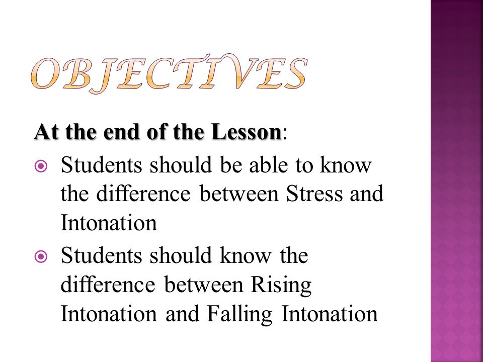At the end of the Lesson At the end of the Lesson:  Students should be able to know the difference between Stress and Intonation  Students should know the difference between Rising Intonation and Falling Intonation