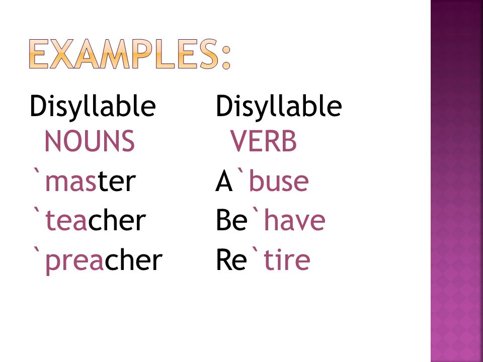 Disyllable NOUNS `master `teacher `preacher Disyllable VERB A`buse Be`have Re`tire