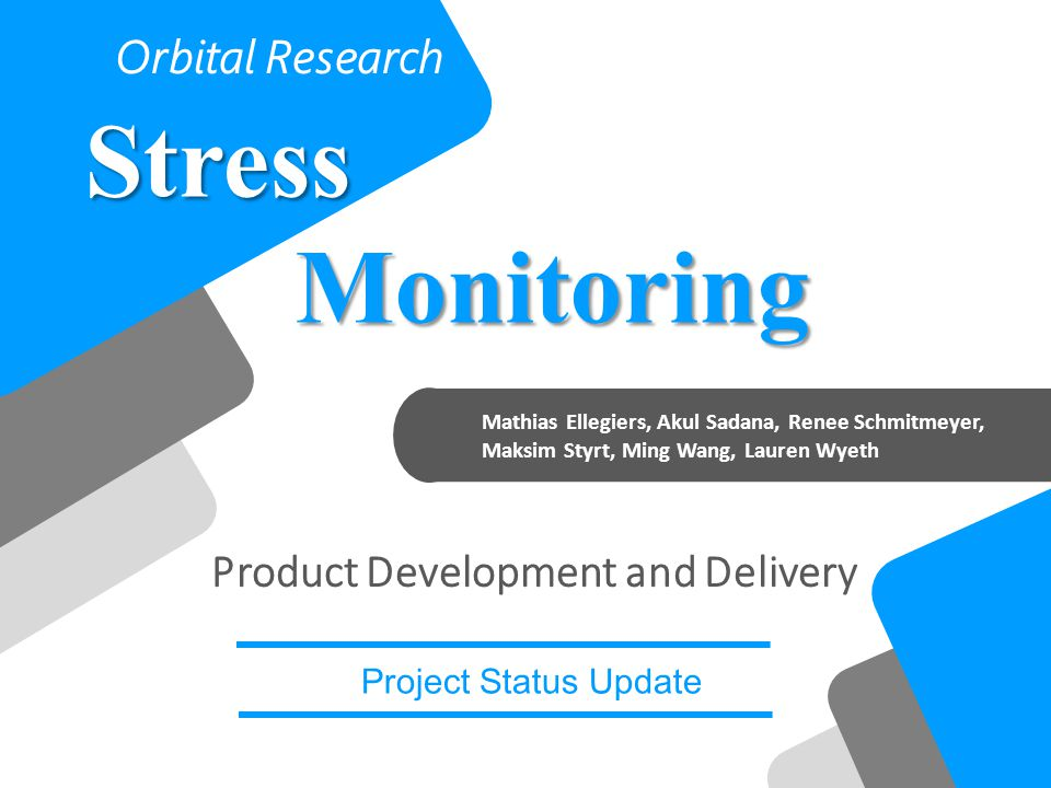 Mathias Ellegiers, Akul Sadana, Renee Schmitmeyer, Maksim Styrt, Ming Wang, Lauren Wyeth StressMonitoring Orbital Research Project Status Update Product Development and Delivery