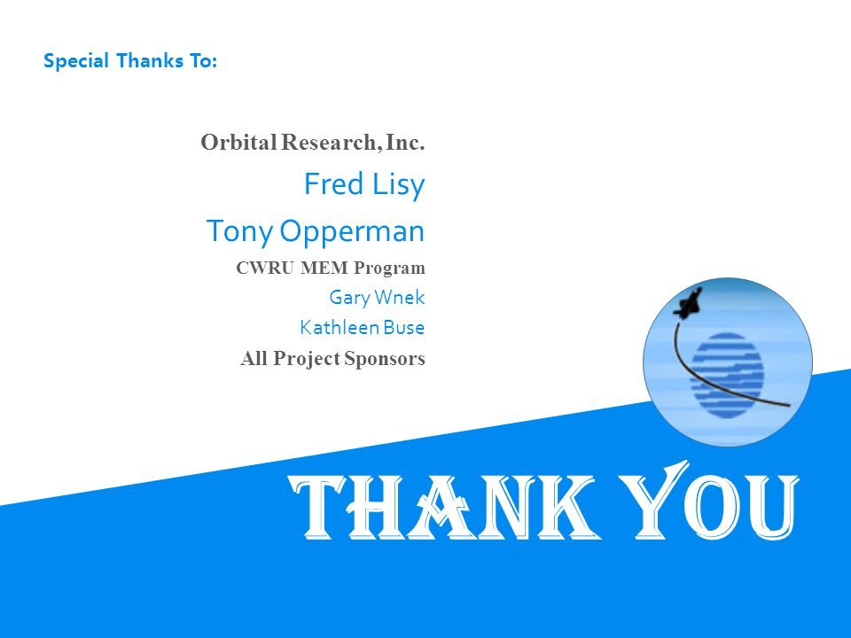 Special Thanks To: Thank You Orbital Research, Inc. Fred Lisy Tony Opperman CWRU MEM Program Gary Wnek Kathleen Buse All Project Sponsors