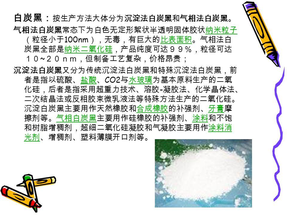 白炭黑: 按生产方法大体分为沉淀法白炭黑和气相法白炭黑。 气相法白炭黑常态下为白色无定形絮状半透明固体胶状纳米粒子 (粒径小于 100nm ),无毒,有巨大的比表面积。气相法白 炭黑全部是纳米二氧化硅,产品纯度可达99%,粒径可达 10 ~ 20nm,但制备工艺复杂,价格昂贵;纳米粒子比表面积纳米二氧化硅 沉淀法白炭黑又分为传统沉淀法白炭黑和特殊沉淀法白炭黑,前 者是指以硫酸、盐酸、 CO2 与水玻璃为基本原料生产的二氧 化硅,后者是指采用超重力技术、溶胶 - 凝胶法、化学晶体法、 二次结晶法或反相胶束微乳液法等特殊方法生产的二氧化硅。 沉淀白炭黑主要用作天然橡胶和合成橡胶的补强剂、牙膏摩 擦剂等。气相白炭黑主要用作硅橡胶的补强剂、涂料和不饱 和树脂增稠剂,超细二氧化硅凝胶和气凝胶主要用作涂料消 光剂、增稠剂、塑料薄膜开口剂等。盐酸水玻璃合成橡胶牙膏气相白炭黑涂料涂料消 光剂