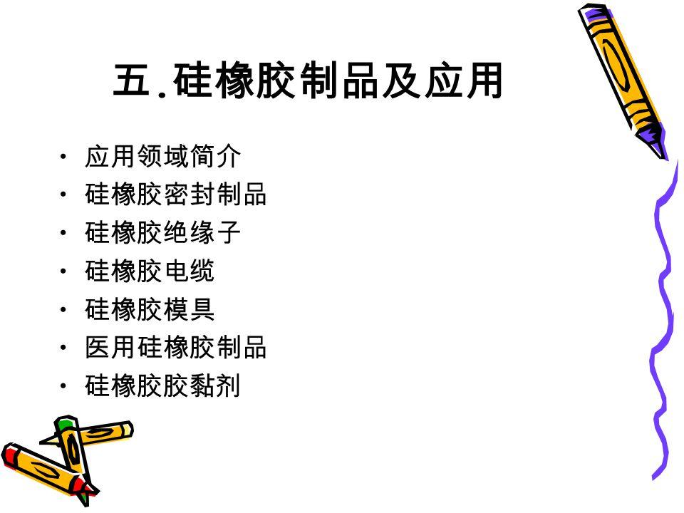 五. 硅橡胶制品及应用 应用领域简介 硅橡胶密封制品 硅橡胶绝缘子 硅橡胶电缆 硅橡胶模具 医用硅橡胶制品 硅橡胶胶黏剂